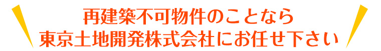 再建築不可物件のことなら東京土地開発株式会社にお任せ下さい